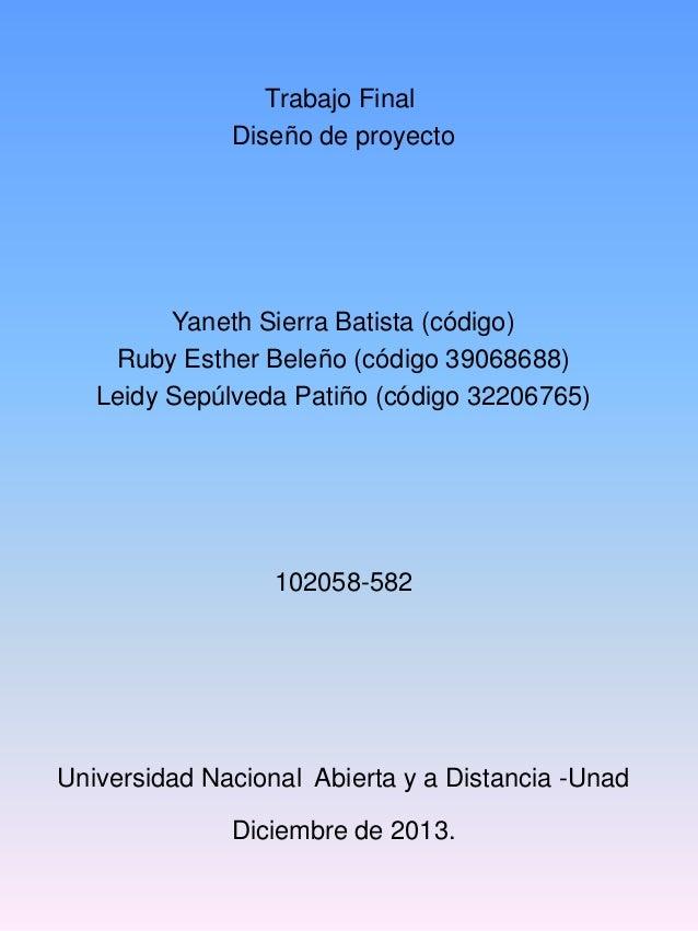 Trabajo Final Diseño de proyecto  Yaneth Sierra Batista (código) Ruby Esther Beleño (código 39068688) Leidy Sepúlveda Pati...