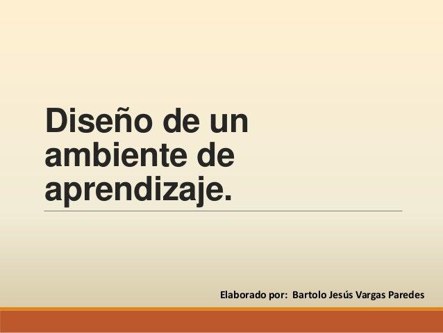 Diseño de unambiente deaprendizaje.Elaborado por: Bartolo Jesús Vargas Paredes