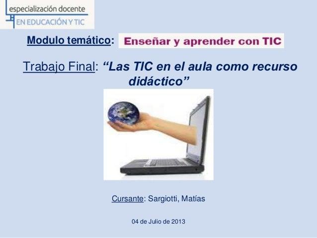 """Modulo temático: Trabajo Final: """"Las TIC en el aula como recurso didáctico"""" Cursante: Sargiotti, Matías 04 de Julio de 2013"""