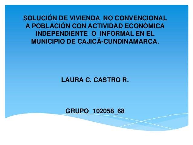 SOLUCIÓN DE VIVIENDA NO CONVENCIONAL A POBLACIÓN CON ACTIVIDAD ECONÓMICA INDEPENDIENTE O INFORMAL EN EL MUNICIPIO DE CAJIC...