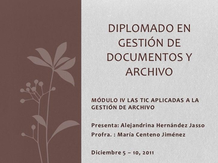 DIPLOMADO EN       GESTIÓN DE     DOCUMENTOS Y        ARCHIVOMÓDULO IV LAS TIC APLICADAS A LAGESTIÓN DE ARCHIVOPresenta: A...