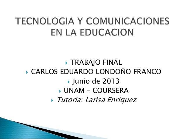  TRABAJO FINAL CARLOS EDUARDO LONDOÑO FRANCO Junio de 2013 UNAM – COURSERA Tutoría: Larisa Enríquez