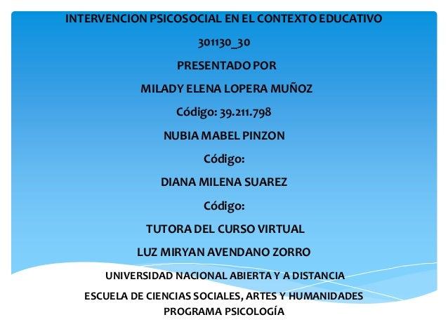 INTERVENCION PSICOSOCIAL EN EL CONTEXTO EDUCATIVO 301130_30 PRESENTADO POR MILADY ELENA LOPERA MUÑOZ Código: 39.211.798 NU...