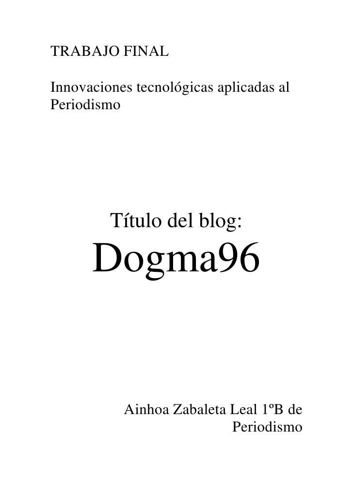 TRABAJO FINALInnovaciones tecnológicas aplicadas alPeriodismo         Título del blog:      Dogma96           Ainhoa Zabal...