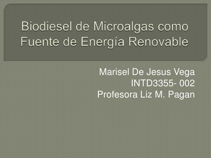 Biodiesel de Microalgascomo Fuente de Energía Renovable Marisel De Jesus Vega INTD3355- 002 Profesora Liz M. Pagan