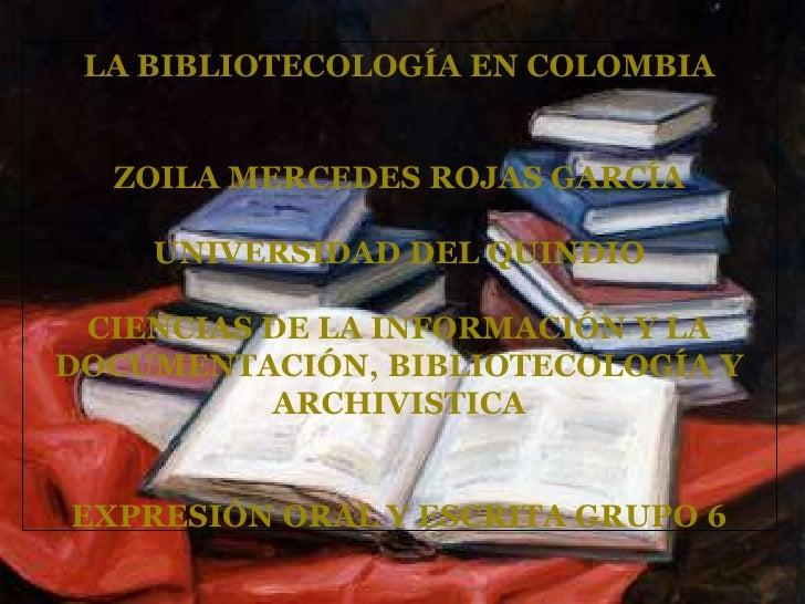 LA BIBLIOTECOLOGÍA EN COLOMBIA<br />ZOILA MERCEDES ROJAS GARCÍA<br />UNIVERSIDAD DEL QUINDIO<br />CIENCIAS DE LA INFORMACI...