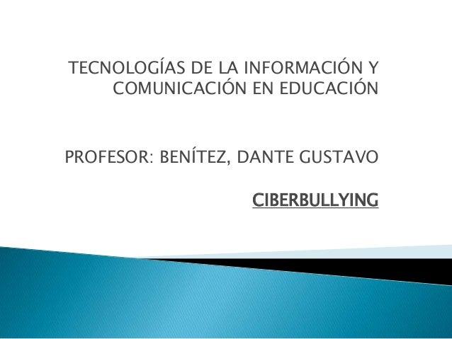 TECNOLOGÍAS DE LA INFORMACIÓN Y    COMUNICACIÓN EN EDUCACIÓNPROFESOR: BENÍTEZ, DANTE GUSTAVO                   CIBERBULLYING