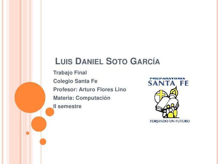 LUIS DANIEL SOTO GARCÍA Trabajo Final Colegio Santa Fe Profesor: Arturo Flores Lino Materia: Computación II semestre