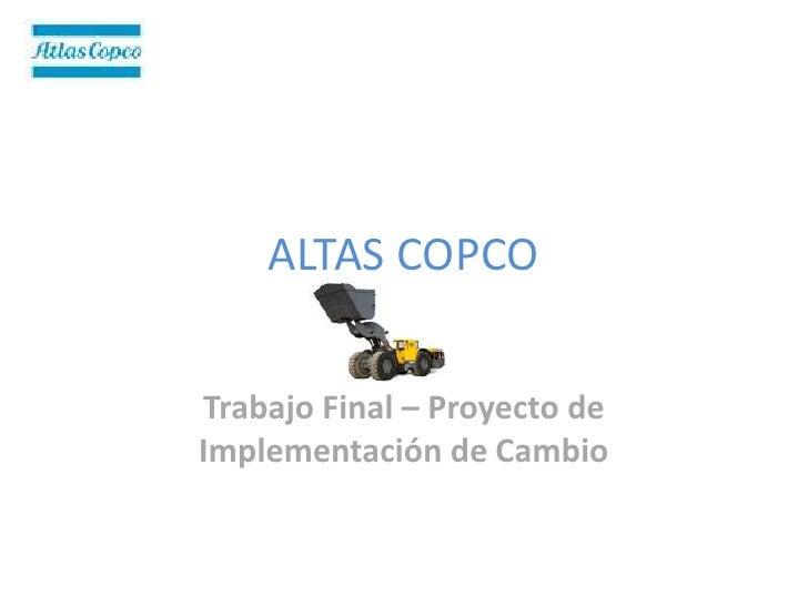 ALTAS COPCO   Trabajo Final – Proyecto de Implementación de Cambio