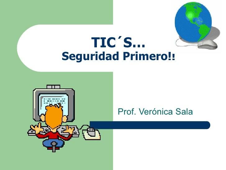 TIC´S… Seguridad Primero!! Prof. Verónica Sala