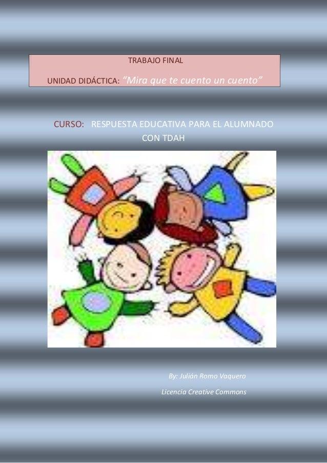 CURSO: RESPUESTA EDUCATIVA PARA EL ALUMNADO CON TDAH By: Julián Romo Vaquero Licencia Creative Commons TRABAJO FINAL UNIDA...