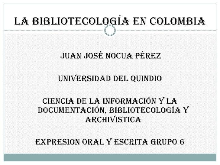 La bibliotecología en colombia<br />juan José nocua Pérez<br />UNIVERSIDAD DEL QUINDIO <br />CIENCIA DE LA INFORMACIÓN Y L...