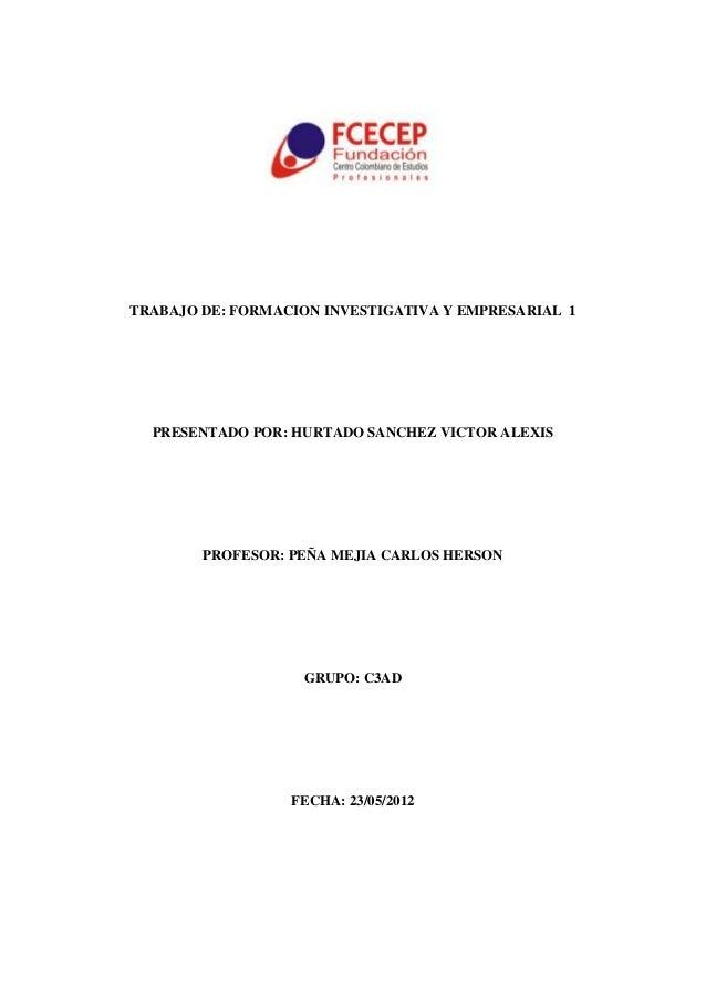 TRABAJO DE: FORMACION INVESTIGATIVA Y EMPRESARIAL 1PRESENTADO POR: HURTADO SANCHEZ VICTOR ALEXISPROFESOR: PEÑA MEJIA CARLO...