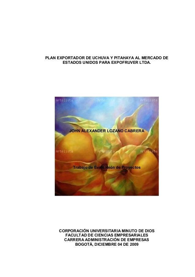 PLAN EXPORTADOR DE UCHUVA Y PITAHAYA AL MERCADO DE ESTADOS UNIDOS PARA EXPOFRUVER LTDA. JOHN ALEXANDER LOZANO CABRERA Trab...
