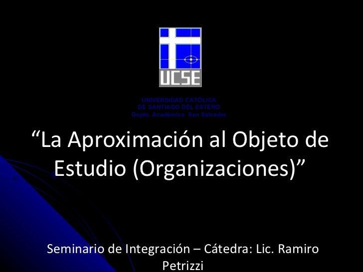 """"""" La Aproximación al Objeto de Estudio (Organizaciones)"""" Seminario de Integración – Cátedra:  Lic. Ramiro Petrizzi UNIVERS..."""