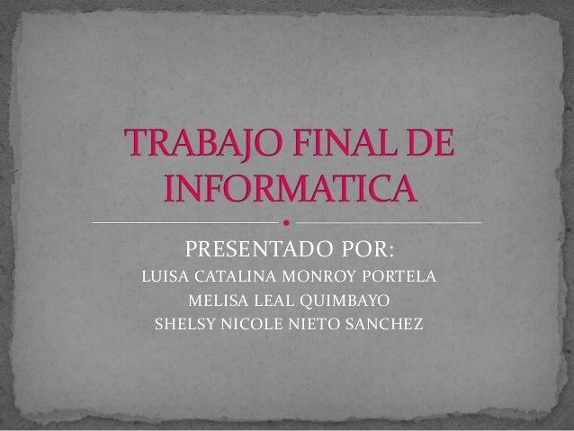 PRESENTADO POR: LUISA CATALINA MONROY PORTELA MELISA LEAL QUIMBAYO SHELSY NICOLE NIETO SANCHEZ