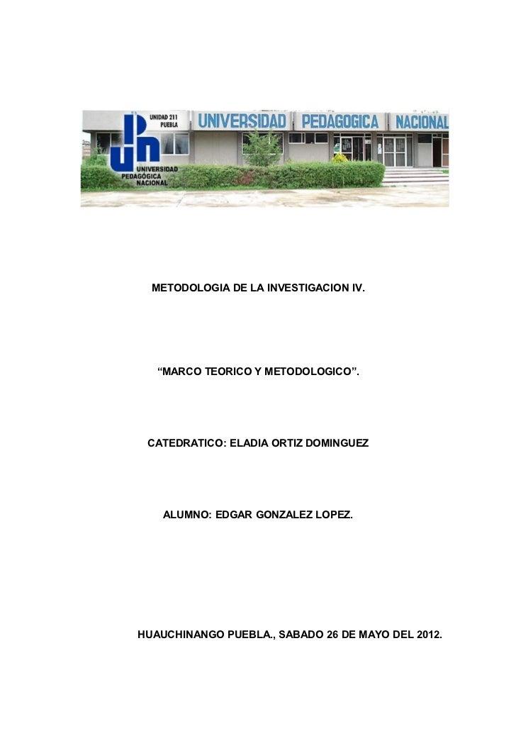 """METODOLOGIA DE LA INVESTIGACION IV.   """"MARCO TEORICO Y METODOLOGICO"""". CATEDRATICO: ELADIA ORTIZ DOMINGUEZ    ALUMNO: EDGAR..."""