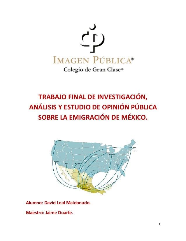 1 TRABAJO FINAL DE INVESTIGACIÓN, ANÁLISIS Y ESTUDIO DE OPINIÓN PÚBLICA SOBRE LA EMIGRACIÓN DE MÉXICO. Alumno: David Leal ...