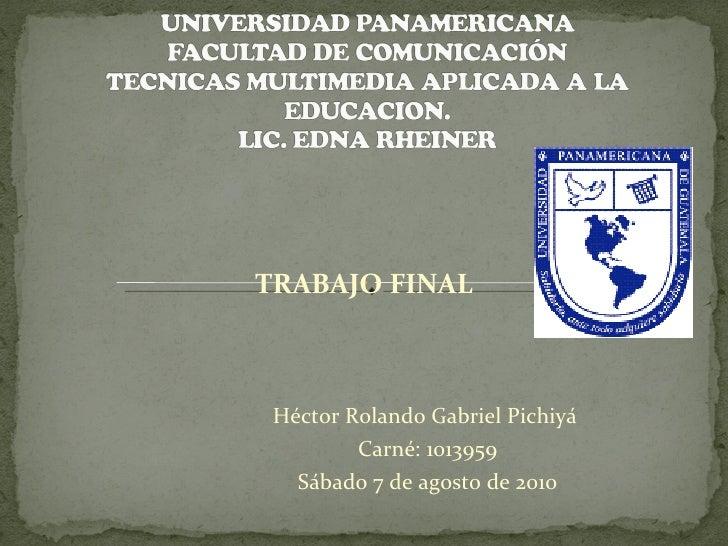 Héctor Rolando Gabriel Pichiyá  Carné: 1013959 Sábado 7 de agosto de 2010 TRABAJO FINAL