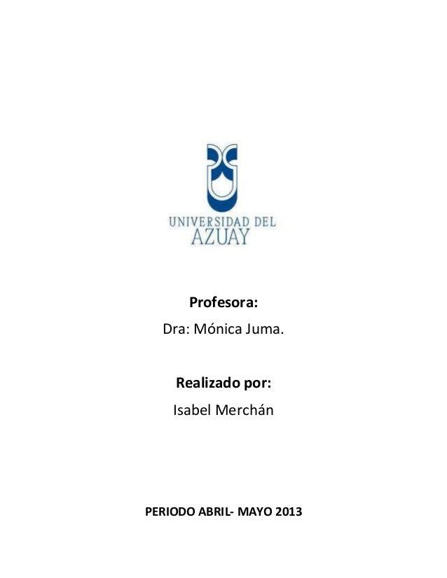 Profesora: Dra: Mónica Juma. Realizado por: Isabel Merchán PERIODO ABRIL- MAYO 2013