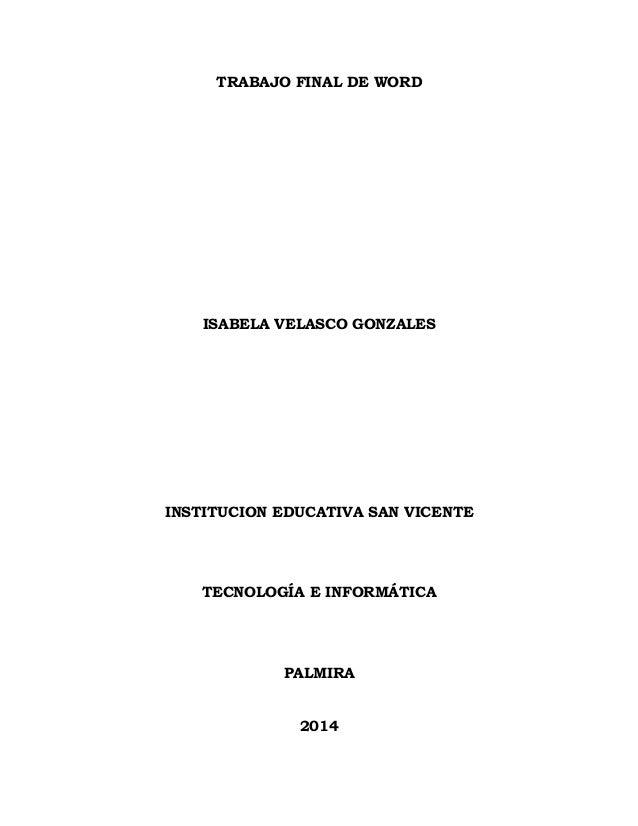 TRABAJO FINAL DE WORD ISABELA VELASCO GONZALES INSTITUCION EDUCATIVA SAN VICENTE TECNOLOGÍA E INFORMÁTICA PALMIRA 2014