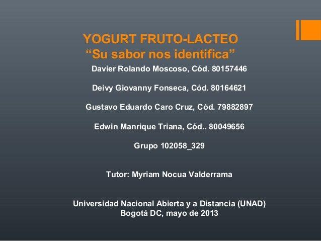 """YOGURT FRUTO-LACTEO""""Su sabor nos identifica""""Davier Rolando Moscoso, Cód. 80157446Deivy Giovanny Fonseca, Cód. 80164621Gust..."""