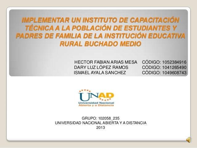 GRUPO: 102058_235UNIVERSIDAD NACIONAL ABIERTA Y A DISTANCIA2013IMPLEMENTAR UN INSTITUTO DE CAPACITACIÓNTÉCNICA A LA POBLAC...