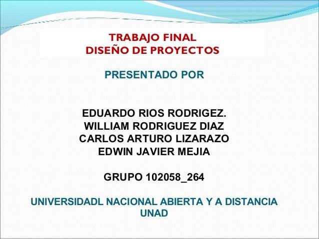 TRABAJO FINAL         DISEÑO DE PROYECTOS            PRESENTADO POR        EDUARDO RIOS RODRIGEZ.         WILLIAM RODRIGUE...