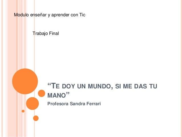 """""""TE DOY UN MUNDO, SI ME DAS TU MANO"""" Profesora Sandra Ferrari Modulo enseñar y aprender con Tic Trabajo Final"""