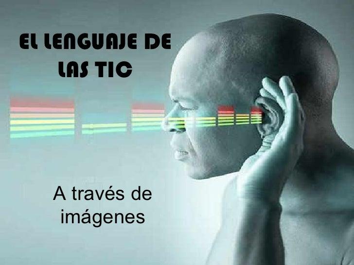 EL LENGUAJE DE     LAS TIC   A través de    imágenes