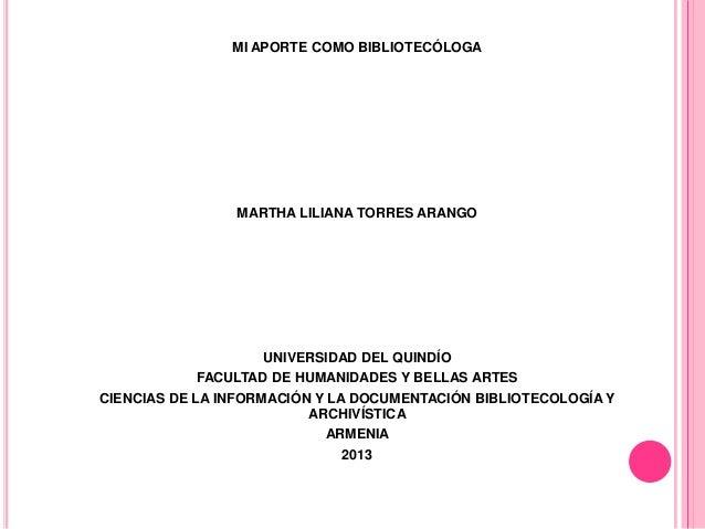 MI APORTE COMO BIBLIOTECÓLOGA  MARTHA LILIANA TORRES ARANGO  UNIVERSIDAD DEL QUINDÍO FACULTAD DE HUMANIDADES Y BELLAS ARTE...