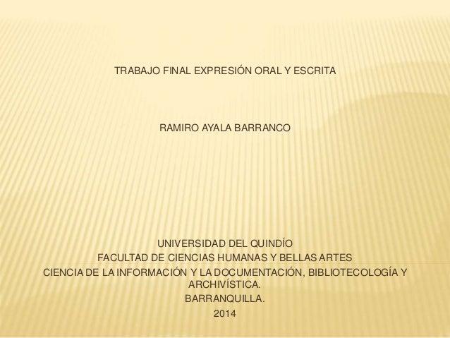 TRABAJO FINAL EXPRESIÓN ORAL Y ESCRITA RAMIRO AYALA BARRANCO UNIVERSIDAD DEL QUINDÍO FACULTAD DE CIENCIAS HUMANAS Y BELLAS...