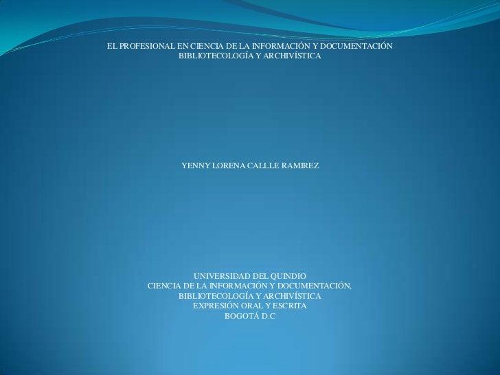 EL PROFESIONAL EN CIENCIA DE LA INFORMACIÓN Y DOCUMENTACIÓN<br />BIBLIOTECOLOGÍA Y ARCHIVÍSTICA<br />YENNY LORENA CALLLE R...