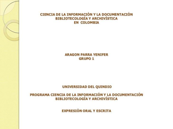 CIENCIA DE LA INFORMACIÓN Y LA DOCUMENTACIÓNBIBLIOTECOLOGÍA Y ARCHIVÍSTICA EN  COLOMBIA ARAGON PARRA YENIFER GRUPO 1 U...