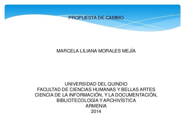 PROPUESTA DE CAMBIO MARCELA LILIANA MORALES MEJÍA UNIVERSIDAD DEL QUINDIO FACULTAD DE CIENCIAS HUMANAS Y BELLAS ARTES CIEN...