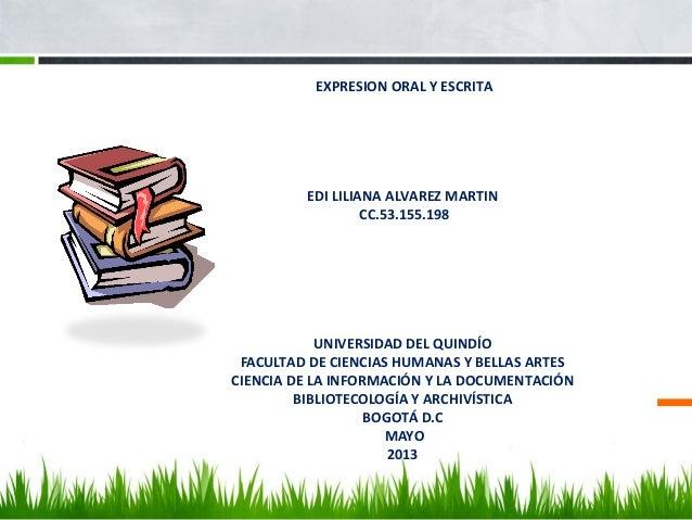 EXPRESION ORAL Y ESCRITAEDI LILIANA ALVAREZ MARTINCC.53.155.198UNIVERSIDAD DEL QUINDÍOFACULTAD DE CIENCIAS HUMANAS Y BELLA...