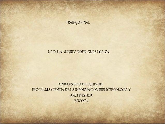 TRABAJO FINAL  NATALIA ANDREA RODRIGUEZ LOAIZA  UNIVERSIDAD DEL QUINDIO PROGRAMA CIENCIA DE LA INFORMACIÓN BIBLIOTECOLOGIA...