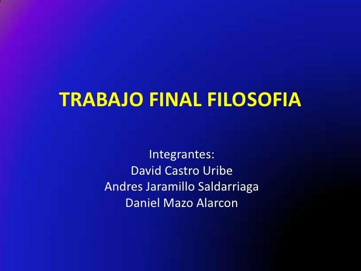 TRABAJO FINAL FILOSOFIA            Integrantes:        David Castro Uribe    Andres Jaramillo Saldarriaga       Daniel Maz...