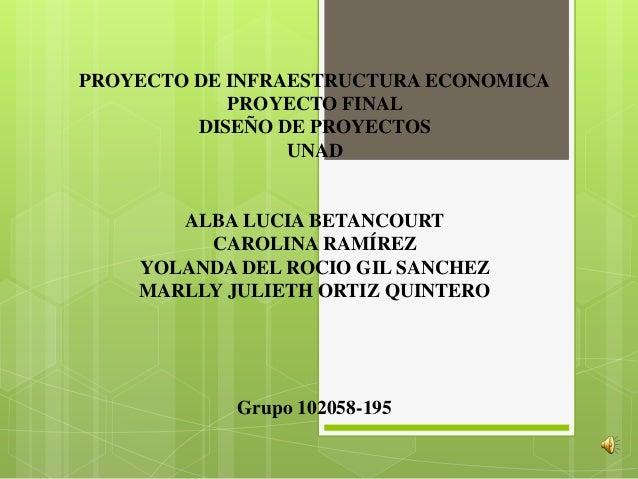 PROYECTO DE INFRAESTRUCTURA ECONOMICA            PROYECTO FINAL         DISEÑO DE PROYECTOS                 UNAD       ALB...