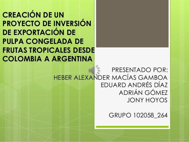 CREACIÓN DE UN PROYECTO DE INVERSIÓN DE EXPORTACIÓN DE PULPA CONGELADA DE FRUTAS TROPICALES DESDE COLOMBIA A ARGENTINA PRE...