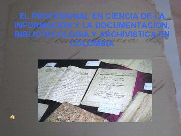 EL PROFESIONAL EN CIENCIA DE LA INFORMACION Y LA DOCUMENTACION, BIBLIOTECOLOGIA Y ARCHIVISTICA EN COLOMBIA