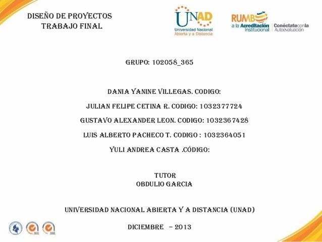 DISEÑO DE PROYECTOS TRABAJO FINAL  GRUPO: 102058_365    DANIA YANINE VILLEGAS. CODIGO: JULIAN FELIPE CETINA R. CODIGO: 10...