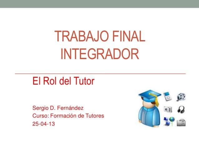 TRABAJO FINALINTEGRADOREl Rol del TutorSergio D. FernándezCurso: Formación de Tutores25-04-13