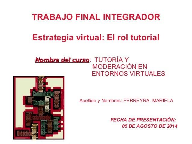 TRABAJO FINAL INTEGRADOR Estrategia virtual: El rol tutorial Nombre del cursoNombre del curso: TUTORÍA Y MODERACIÓN EN ENT...