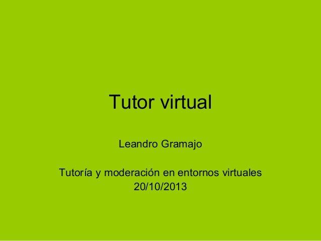 Tutor virtual Leandro Gramajo Tutoría y moderación en entornos virtuales 20/10/2013