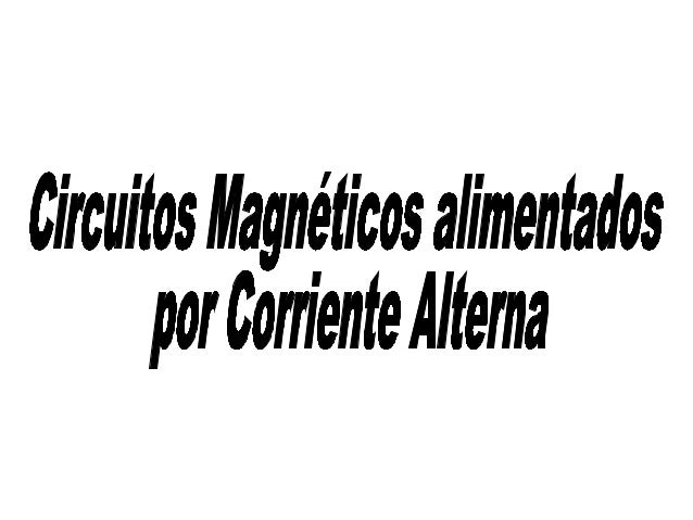 Circuitos Magnéticos Alimentados por Corriente Alterna Ley de Faraday Relación de Transformación Circuito Equivalente Tran...