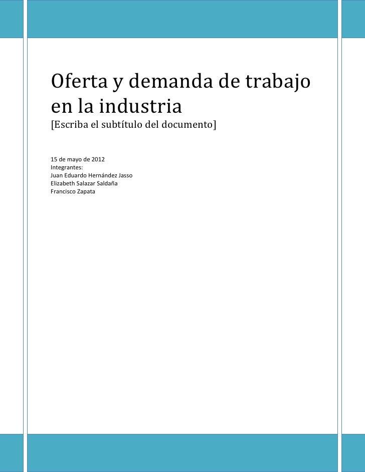 Oferta y demanda de trabajoen la industria[Escriba el subtítulo del documento]15 de mayo de 2012Integrantes:Juan Eduardo H...