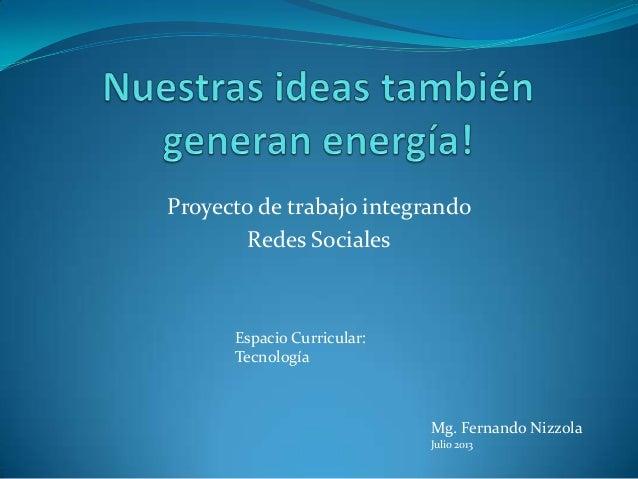 Proyecto de trabajo integrando Redes Sociales Espacio Curricular: Tecnología Mg. Fernando Nizzola Julio 2013
