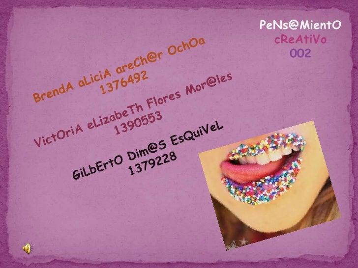 PeNs@MientO<br />cReAtiVo <br />002<br />BrendA aLiciA areCh@r OchOa             1376492<br />VictOriA eLizabeTh Flores Mo...