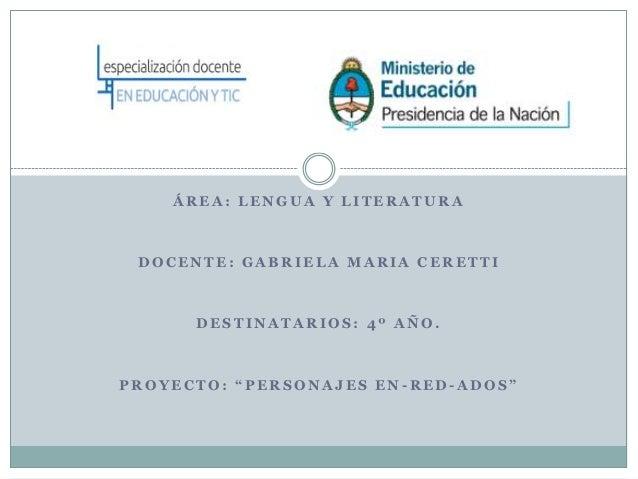 """ÁREA: LENGUA Y LITERATURA DOCENTE: GABRIELA MARIA CERETTI      DESTINATARIOS: 4º AÑO.PROYECTO: """"PERSONAJES EN-RED-ADOS"""""""